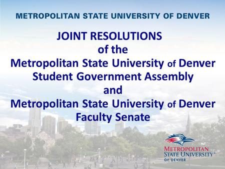JOINT RESOLUTIONS of the Metropolitan State University of Denver Student Government Assembly and Metropolitan State University of Denver Faculty Senate.