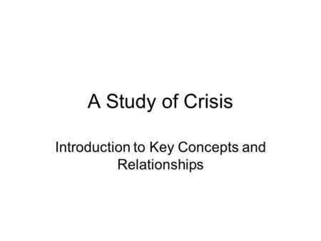 A Study of Crisis Introduction to Key Concepts and Relationships.