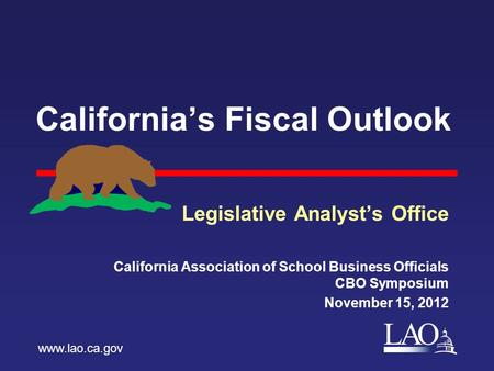 LAO California's Fiscal Outlook Legislative Analyst's Office California Association of School Business Officials CBO Symposium November 15, 2012 www.lao.ca.gov.