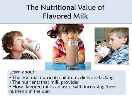 The Nutritional Value of Flavored Milk Learn about: The essential nutrients children's diets are lacking The nutrients that milk provides How flavored.