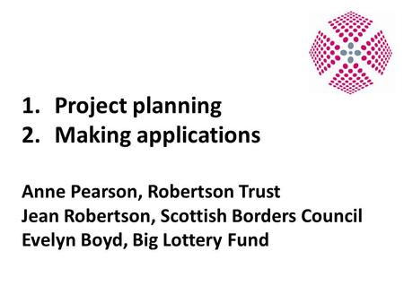 1.Project planning 2.Making applications Anne Pearson, Robertson Trust Jean Robertson, Scottish Borders Council Evelyn Boyd, Big Lottery Fund.