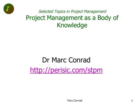 1 Selected Topics in Project Management Project Management as a Body of Knowledge Dr Marc Conrad  Marc Conrad1.