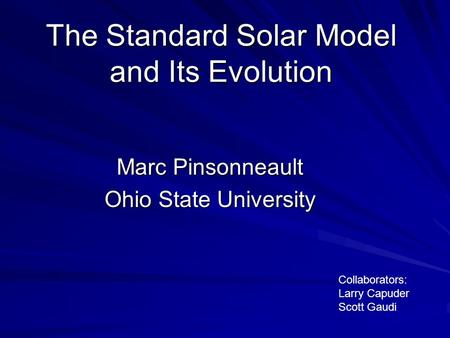 The Standard Solar Model and Its Evolution Marc Pinsonneault Ohio State University Collaborators: Larry Capuder Scott Gaudi.