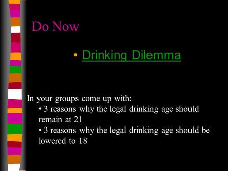 Do Now Drinking Dilemma In your groups come up with: 3 reasons why the legal drinking age should remain at 21 3 reasons why the legal drinking age should.