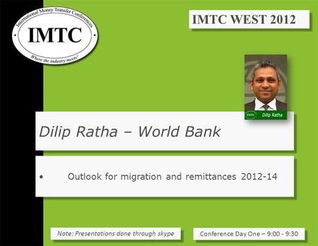 Dilip Ratha – World Bank Outlook for migration and remittances 2012-14 Conference Day One – 9:00 - 9:30 Note: Presentations done through skype.