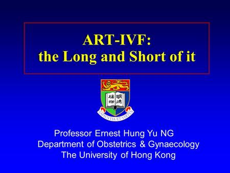 ART-IVF: the Long and Short of it Professor Ernest Hung Yu NG Department of Obstetrics & Gynaecology The University of Hong Kong.