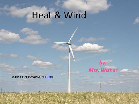 Heat & Wind by: Mrs. Wisher WRITE EVERYTHING IN BLUE!