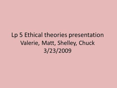 Lp 5 Ethical theories presentation Valerie, Matt, Shelley, Chuck 3/23/2009.