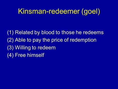Kinsman-redeemer (goel) (1) Related by blood to those he redeems (2) Able to pay the price of redemption (3) Willing to redeem (4) Free himself.
