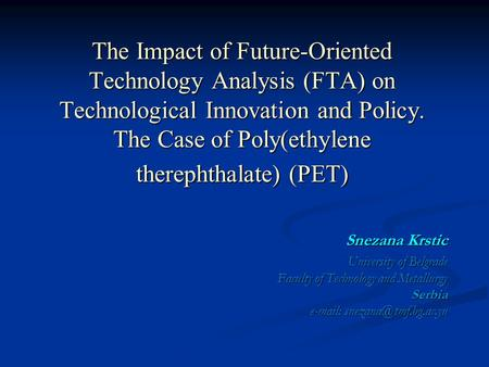 The Impact of Future-Oriented Technology Analysis (FTA) on Technological Innovation and Policy. The Case of Poly(ethylene therephthalate) (PET) Snezana.