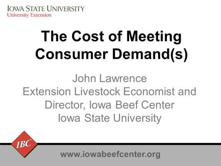 Www.iowabeefcenter.org The Cost of Meeting Consumer Demand(s) John Lawrence Extension Livestock Economist and Director, Iowa Beef Center Iowa State University.