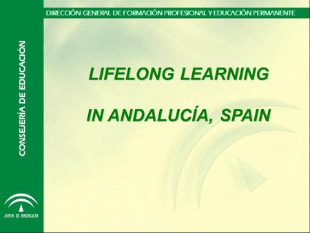 LIFELONG LEARNING IN ANDALUCÍA, SPAIN. RANGE OF LEGAL COMPETENCE  The regional education authority is in charge of public learning offer at all levels,