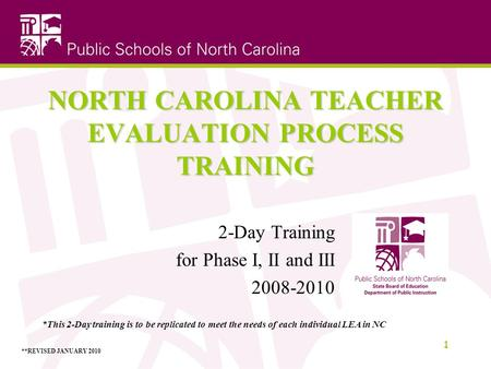 NORTH CAROLINA TEACHER EVALUATION PROCESS TRAINING 2-Day Training for Phase I, II and III 2008-2010 1 *This 2-Day training is to be replicated to meet.