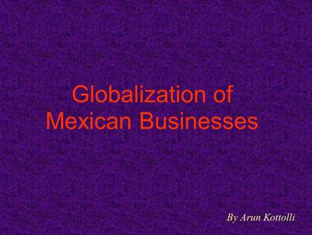 Globalization of Mexican Businesses By Arun Kottolli.