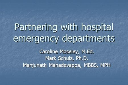Partnering with hospital emergency departments Caroline Moseley, M.Ed. Mark Schulz, Ph.D. Manjunath Mahadevappa, MBBS, MPH.