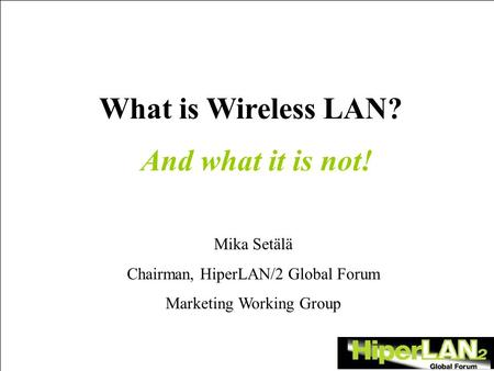 What is Wireless LAN? Mika Setälä Chairman, HiperLAN/2 Global Forum Marketing Working Group And what it is not!