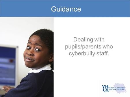 Guidance Dealing with pupils/parents who cyberbully staff.