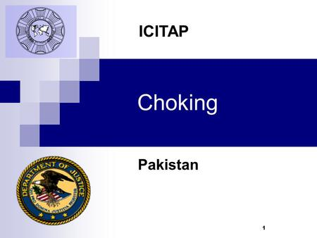 1 Choking Pakistan ICITAP. Learning Objectives Know the signs and symptoms of a choking victim Know how to give First Aid to a conscious or unconscious.
