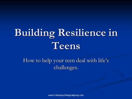 Www.Fultonpsychologicalgroup.com Building Resilience in Teens How to help your teen deal with life's challenges.