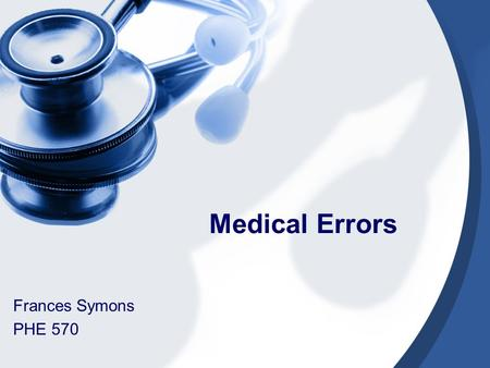 Medical Errors Frances Symons PHE 570. Definition- Medical Error Failure of a planned action to be completed as intended or the use of a wrong plan to.