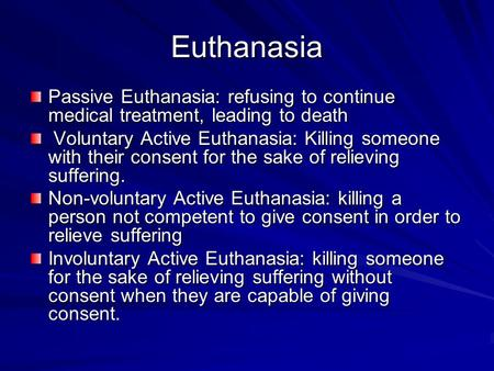 Euthanasia Passive Euthanasia: refusing to continue medical treatment, leading to death Voluntary Active Euthanasia: Killing someone with their consent.