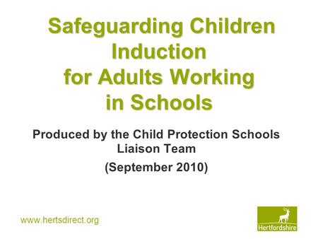Www.hertsdirect.org Safeguarding Children Induction for Adults Working in Schools Produced by the Child Protection Schools Liaison Team (September 2010)
