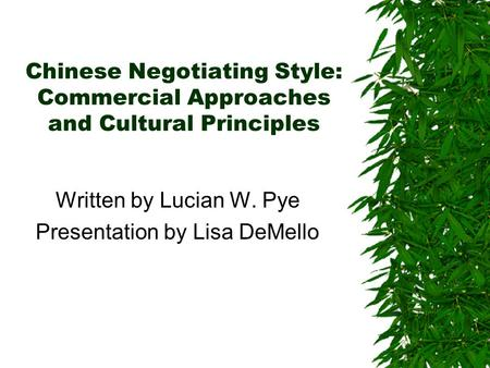 Chinese Negotiating Style: Commercial Approaches and Cultural Principles Written by Lucian W. Pye Presentation by Lisa DeMello.