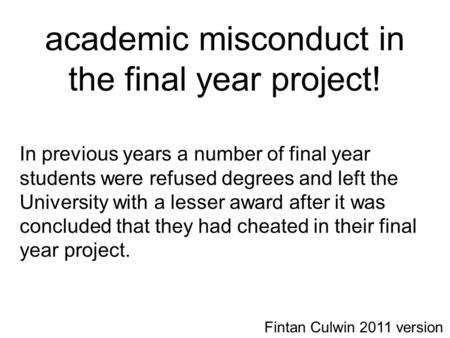 Academic misconduct in the final year project! In previous years a number of final year students were refused degrees and left the University with a lesser.