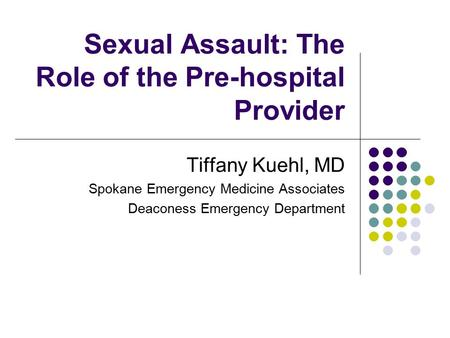 Sexual Assault: The Role of the Pre-hospital Provider Tiffany Kuehl, MD Spokane Emergency Medicine Associates Deaconess Emergency Department.