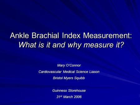 Ankle Brachial Index Measurement: What is it and why measure it? Mary O'Connor Cardiovascular Medical Science Liason Bristol Myers Squibb Guinness Storehouse.