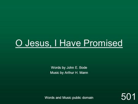 O Jesus, I Have Promised Words by John E. Bode Music by Arthur H. Mann Words and Music public domain 501.