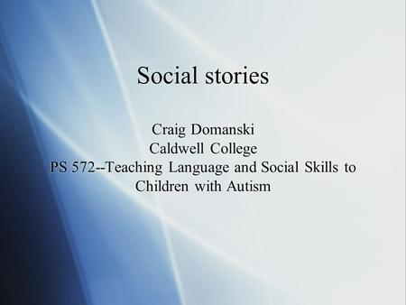 Social stories Craig Domanski Caldwell College PS 572--Teaching Language and Social Skills to Children with Autism.