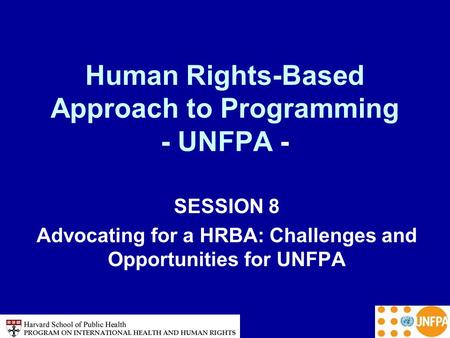 Human Rights-Based Approach to Programming - UNFPA - SESSION 8 Advocating for a HRBA: Challenges and Opportunities for UNFPA.