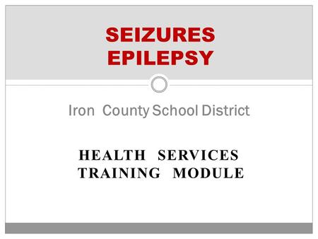 HEALTH SERVICES TRAINING MODULE SEIZURES EPILEPSY Iron County School District.