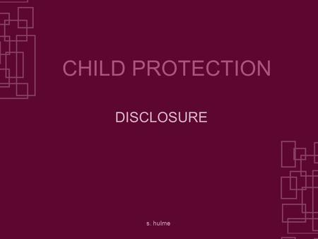 S. hulme CHILD PROTECTION DISCLOSURE. s. hulme DISCLOSURE WHAT DISCLOSURE IS HOW DISCLOSURE MIGHT HAPPEN WHAT YOU SHOULD DO THIS PRESENTATION DEALS WITH.