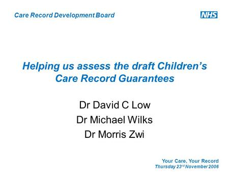 Care Record Development Board Your Care, Your Record Thursday 23 rd November 2006 Helping us assess the draft Children's Care Record Guarantees Dr David.