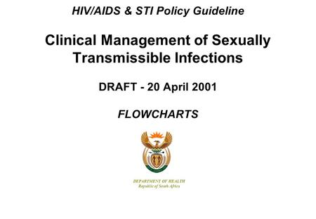 HIV/AIDS & STI Policy Guideline Clinical Management of Sexually Transmissible Infections DRAFT - 20 April 2001 FLOWCHARTS DEPARTMENT OF HEALTH Republic.
