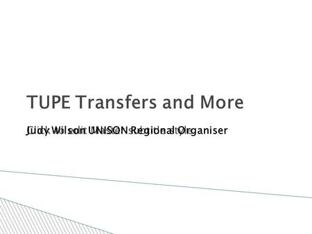 Click to edit Master subtitle style TUPE Transfers and More Judy Wilson UNISON Regional Organiser.