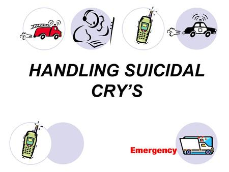 HANDLING SUICIDAL CRY'S. Who are Suicidal People? Most suicidal people do not want to die. They have fallen out of love with life, but they are not ready.