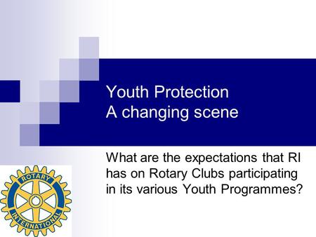 Youth Protection A changing scene What are the expectations that RI has on Rotary Clubs participating in its various Youth Programmes?