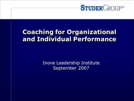 © Coaching for Organizational and Individual Performance Inova Leadership Institute September 2007.