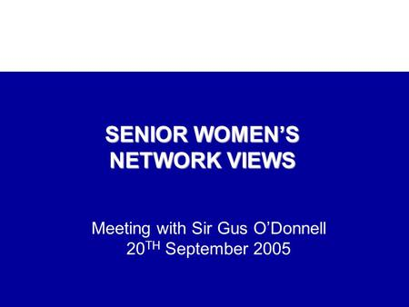 Meeting with Sir Gus O'Donnell 20 TH September 2005 SENIOR WOMEN'S NETWORK VIEWS.