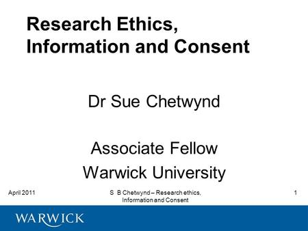 April 2011S B Chetwynd – Research ethics, Information and Consent 1 Research Ethics, Information and Consent Dr Sue Chetwynd Associate Fellow Warwick University.