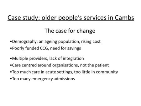 Case study: older people's services in Cambs Demography: an ageing population, rising cost Poorly funded CCG, need for savings Multiple providers, lack.
