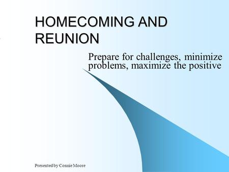 Presented by Connie Moore HOMECOMING AND REUNION Prepare for challenges, minimize problems, maximize the positive.
