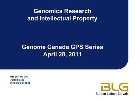 Genomics Research and Intellectual Property Genome Canada GPS Series April 28, 2011 Presented by: Jamie Mills