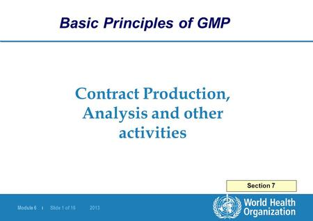 Module 6 | Slide 1 of 16 2013 Contract Production, Analysis and other activities Section 7 Basic Principles of GMP.