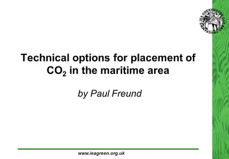 Technical options for placement of CO 2 in the maritime area  by Paul Freund www.ieagreen.org.uk.