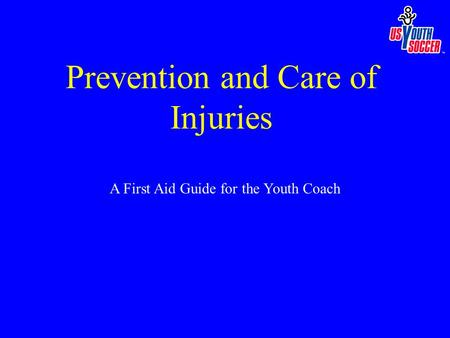 A First Aid Guide for the Youth Coach Prevention and Care of Injuries.