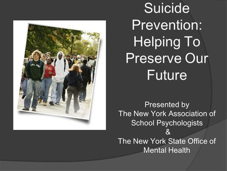 Suicide Prevention: Helping To Preserve Our Future Presented by The New York Association of School Psychologists & The New York State Office of Mental.